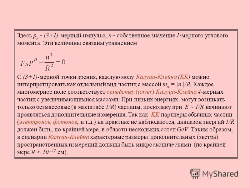 Здесь p μ - (3+1)-мерный импульс, n - собственное значение 1-мерного углового момента. Эти величины связаны уравнением С (3+1)-мерной точки зрения, каждую моду Калуци-Клейна (KK) можно интерпретировать как отдельный вид частиц с массой m n = |n |/R.