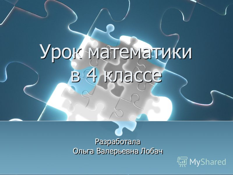 Урок математики в 4 классе Разработала Ольга Валерьевна Лобач Разработала Ольга Валерьевна Лобач
