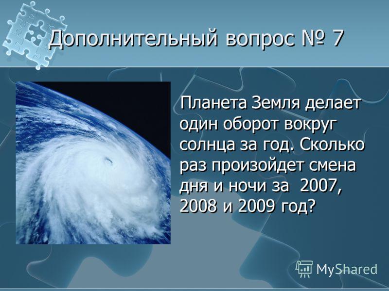Планета Земля делает один оборот вокруг солнца за год. Сколько раз произойдет смена дня и ночи за 2007, 2008 и 2009 год? Дополнительный вопрос 7