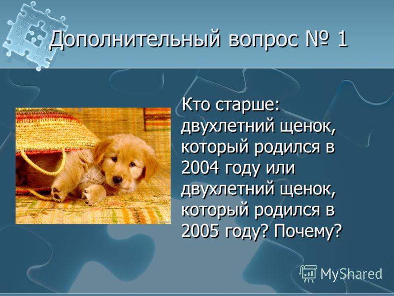 Кто старше: двухлетний щенок, который родился в 2004 году или двухлетний щенок, который родился в 2005 году? Почему? Дополнительный вопрос 1
