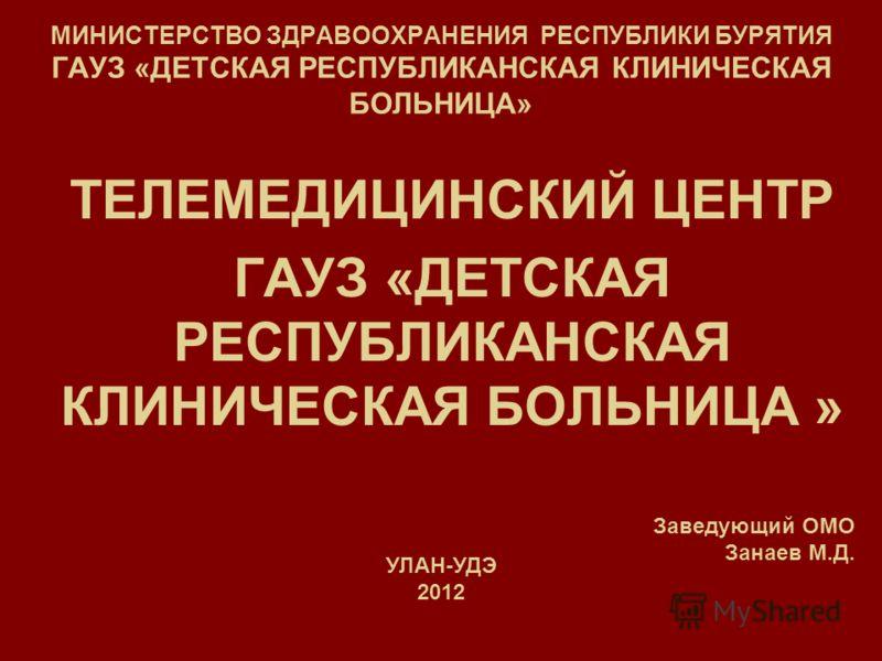 МИНИСТЕРСТВО ЗДРАВООХРАНЕНИЯ РЕСПУБЛИКИ БУРЯТИЯ ГАУЗ «ДЕТСКАЯ РЕСПУБЛИКАНСКАЯ КЛИНИЧЕСКАЯ БОЛЬНИЦА» ТЕЛЕМЕДИЦИНСКИЙ ЦЕНТР ГАУЗ «ДЕТСКАЯ РЕСПУБЛИКАНСКАЯ КЛИНИЧЕСКАЯ БОЛЬНИЦА » УЛАН-УДЭ 2012 Заведующий ОМО Занаев М.Д.