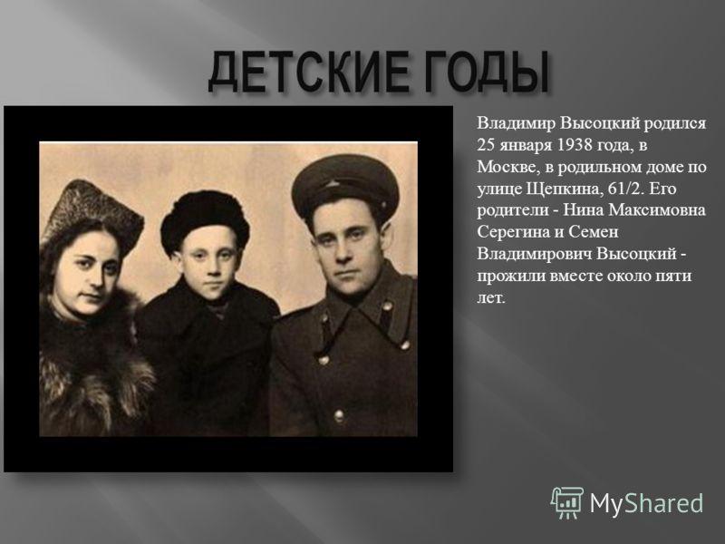 Владимир Высоцкий родился 25 января 1938 года, в Москве, в родильном доме по улице Щепкина, 61/2. Его родители - Нина Максимовна Серегина и Семен Владимирович Высоцкий - прожили вместе около пяти лет.