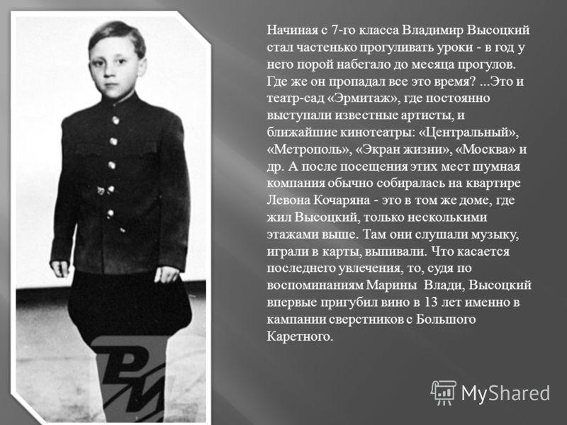 Начиная с 7- го класса Владимир Высоцкий стал частенько прогуливать уроки - в год у него порой набегало до месяца прогулов. Где же он пропадал все это время ?... Это и театр - сад « Эрмитаж », где постоянно выступали известные артисты, и ближайшие ки