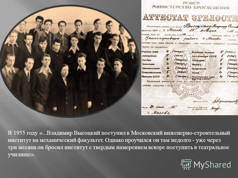 В 1955 году «... Владимир Высоцкий поступил в Московский инженерно - строительный институт на механический факультет. Однако проучился он там недолго - уже через три месяца он бросил институт с твердым намерением вскоре поступить в театральное училищ