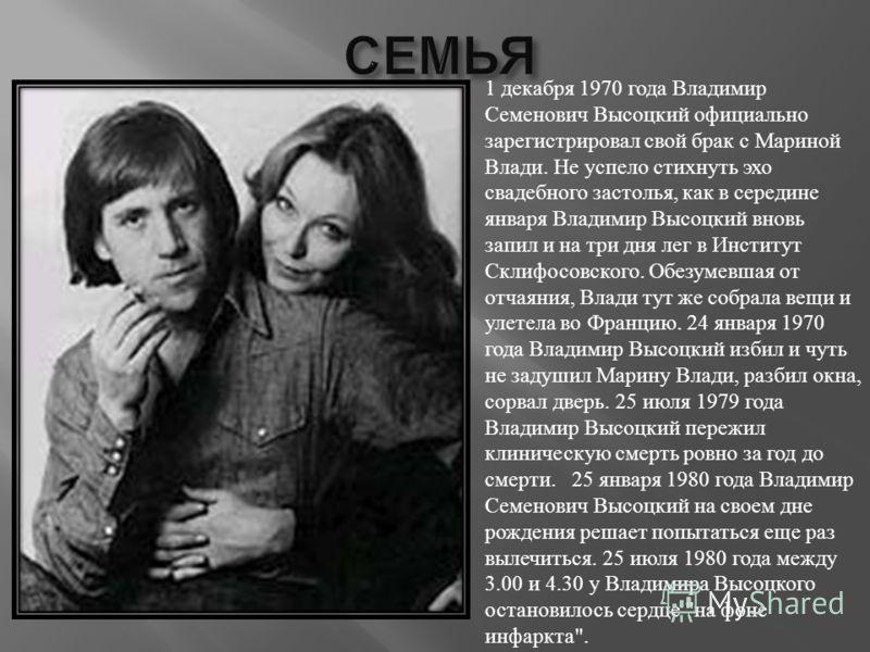 1 декабря 1970 года Владимир Семенович Высоцкий официально зарегистрировал свой брак с Мариной Влади. Не успело стихнуть эхо свадебного застолья, как в середине января Владимир Высоцкий вновь запил и на три дня лег в Институт Склифосовского. Обезумев