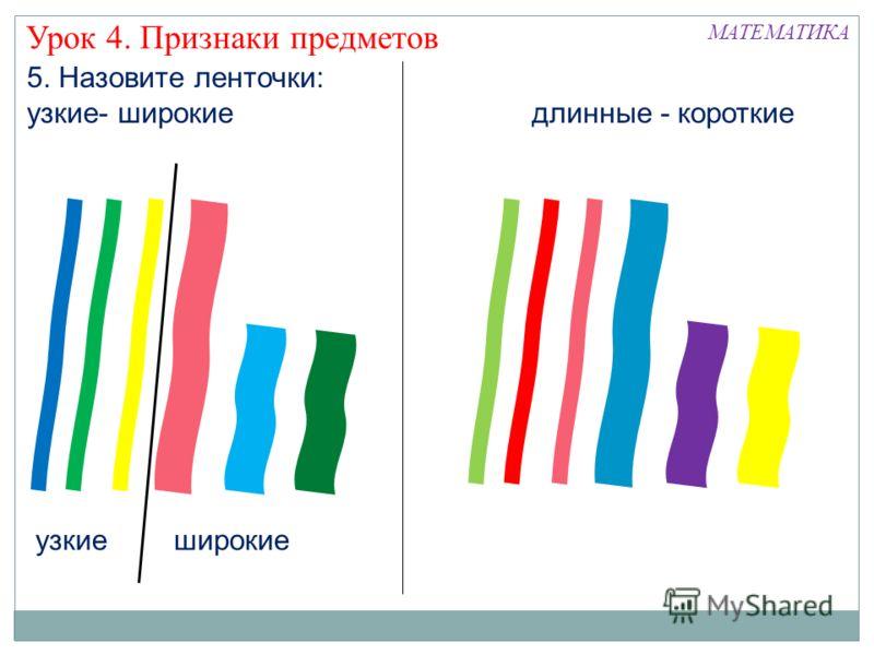 5. Назовите ленточки: узкие- широкие длинные - короткие Урок 4. Признаки предметов узкиеширокие МАТЕМАТИКА