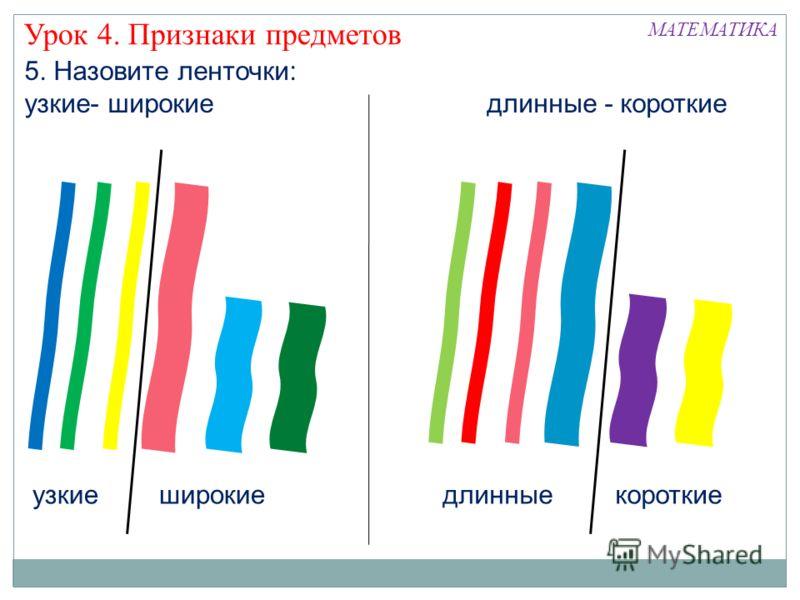 Урок 4. Признаки предметов короткиеузкиеширокие 5. Назовите ленточки: узкие- широкие длинные - короткие длинные МАТЕМАТИКА