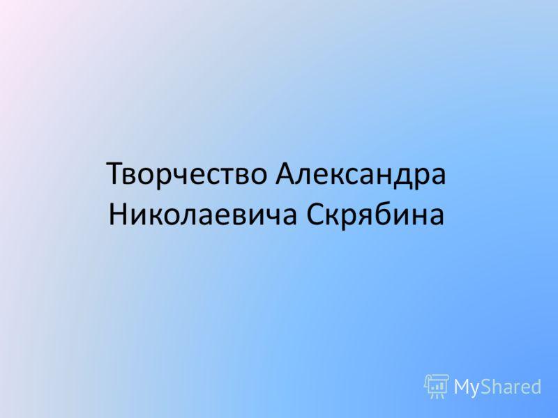 Творчество Александра Николаевича Скрябина