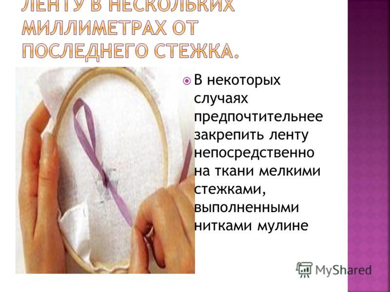В некоторых случаях предпочтительнее закрепить ленту непосредственно на ткани мелкими стежками, выполненными нитками мулине