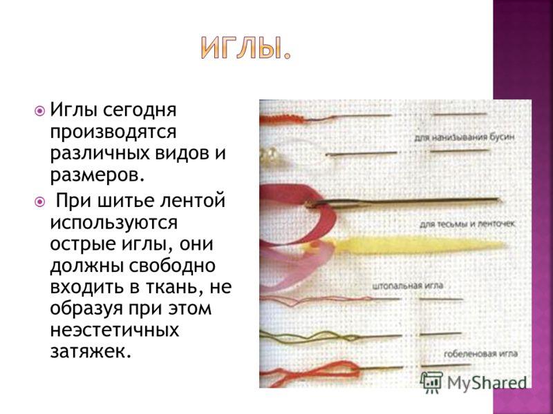 Иглы сегодня производятся различных видов и размеров. При шитье лентой используются острые иглы, они должны свободно входить в ткань, не образуя при этом неэстетичных затяжек.