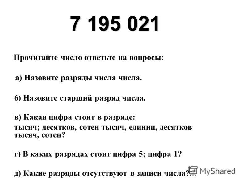 7 195 021 Прочитайте число ответьте на вопросы: а) Назовите разряды числа числа. 6) Назовите старший разряд числа. в) Какая цифра стоит в разряде: тысяч; десятков, сотен тысяч, единиц, десятков тысяч, сотен? г) В каких разрядах стоит цифра 5; цифра 1