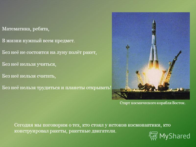 Математика, ребята, В жизни нужный всем предмет. Без неё не состоится на луну полёт ракет, Без неё нельзя учиться, Без неё нельзя считать, Без неё нельзя трудиться и планеты открывать! Сегодня мы поговорим о тех, кто стоял у истоков космонавтики, кто