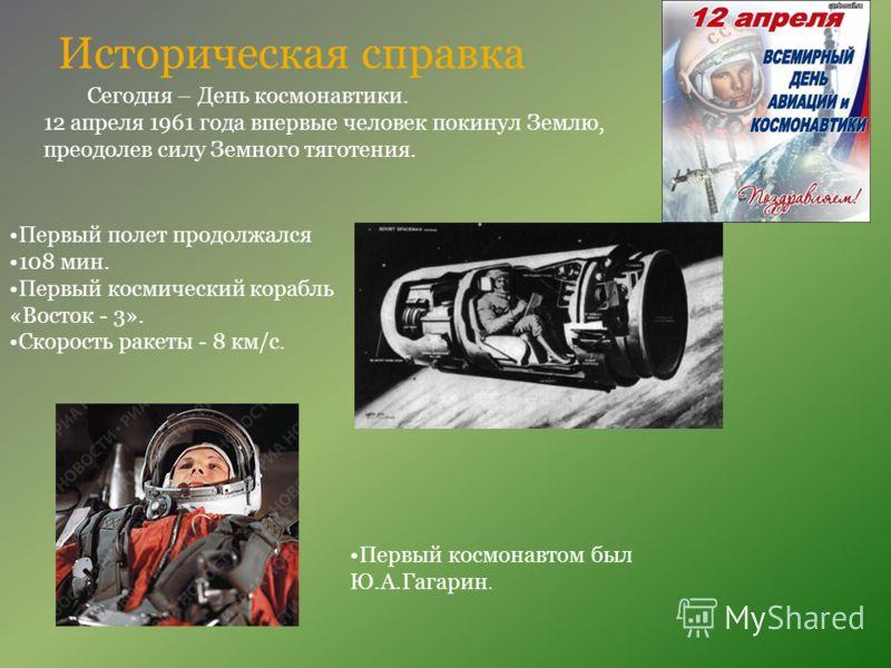 Историческая справка Сегодня – День космонавтики. 12 апреля 1961 года впервые человек покинул Землю, преодолев силу Земного тяготения. Первый космонавтом был Ю.А.Гагарин. Первый полет продолжался 108 мин. Первый космический корабль «Восток - 3». Скор