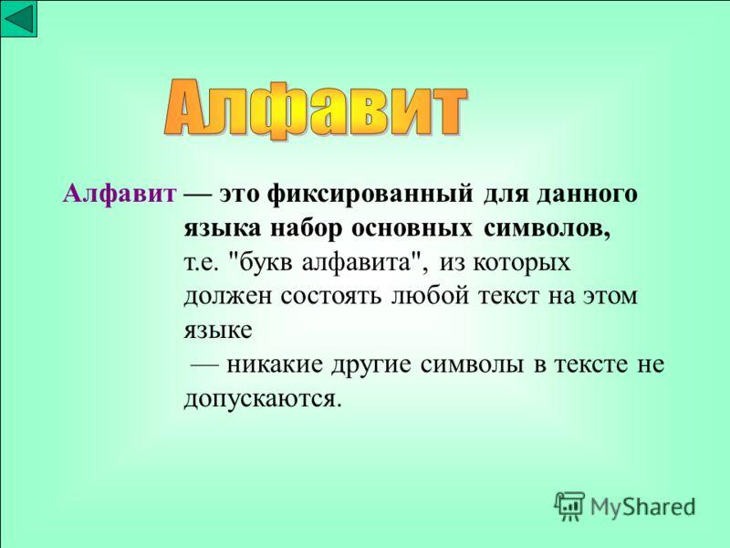 Алфавит это фиксированный для данного языка набор основных символов, т.е. букв алфавита, из которых должен состоять любой текст на этом языке никакие другие символы в тексте не допускаются.