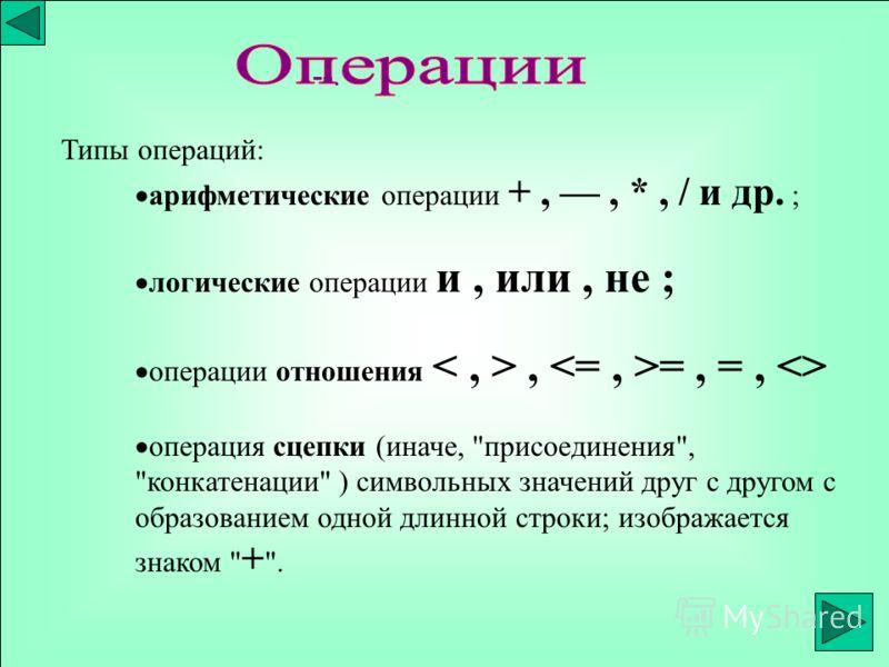 Типы операций: аpифметические опеpации +,, *, / и дp. ; логические опеpации и, или, не ; опеpации отношения, =, =,  опеpация сцепки (иначе,