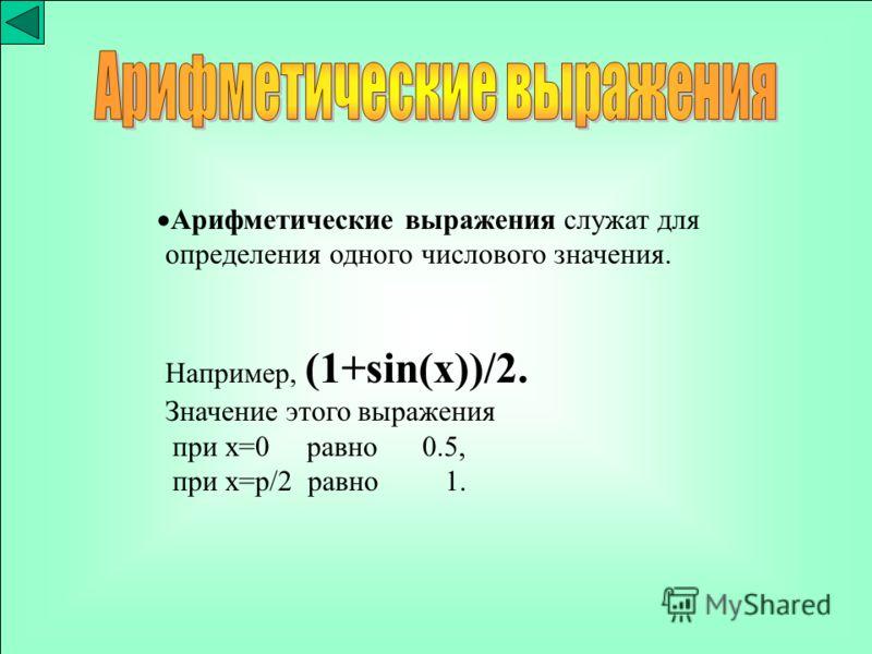 Арифметические выражения служат для определения одного числового значения. Например, (1+sin(x))/2. Значение этого выражения при x=0 равно 0.5, при x=p/2 равно 1.
