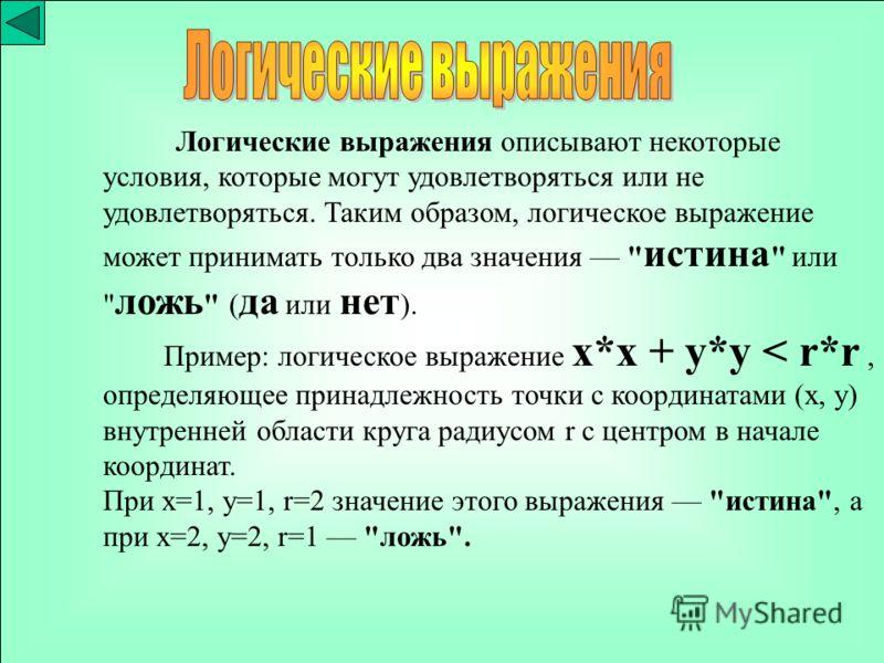 Логические выражения описывают некоторые условия, которые могут удовлетворяться или не удовлетворяться. Таким образом, логическое выражение может принимать только два значения