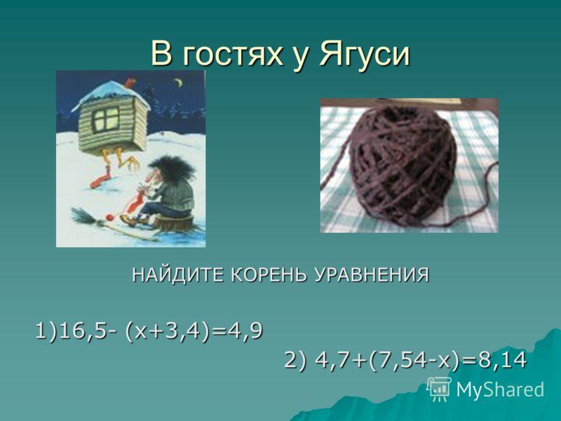 В гостях у Ягуси НАЙДИТЕ КОРЕНЬ УРАВНЕНИЯ 1)16,5- (х+3,4)=4,9 2) 4,7+(7,54-х)=8,14
