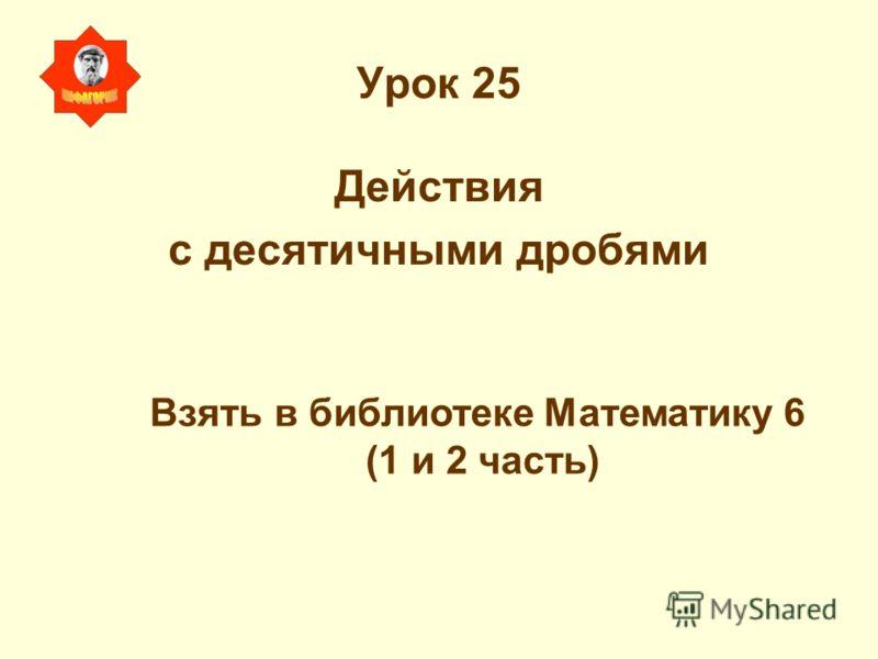 Урок 25 Действия с десятичными дробями Взять в библиотеке Математику 6 (1 и 2 часть)