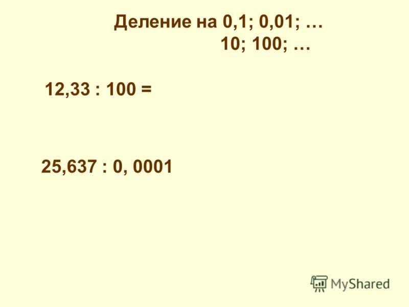 Деление на 0,1; 0,01; … 10; 100; … 12,33 : 100 = 25,637 : 0, 0001
