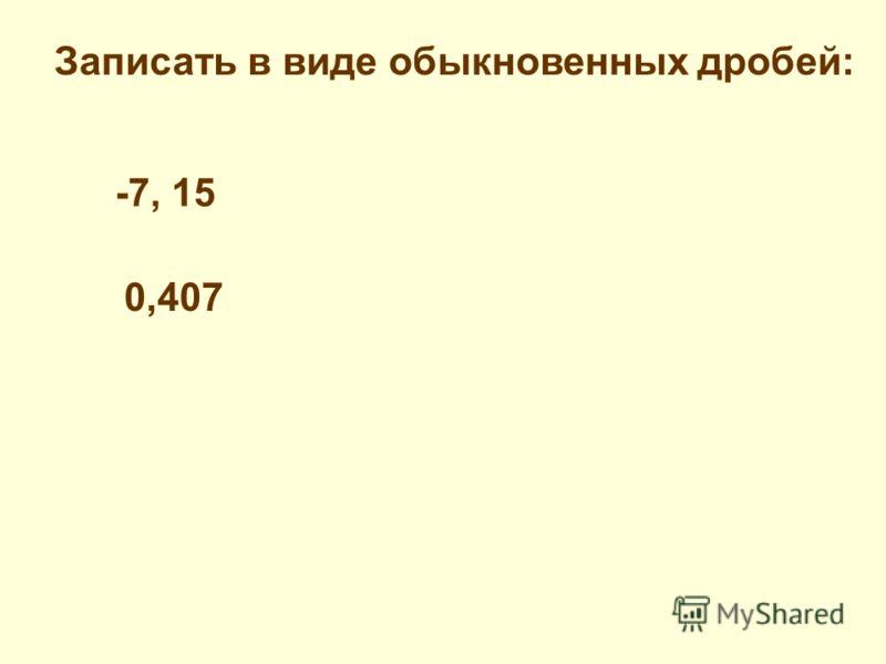Записать в виде обыкновенных дробей: -7, 15 0,407