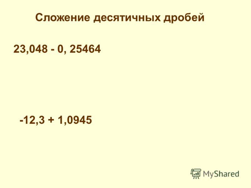 23,048 - 0, 25464 Сложение десятичных дробей -12,3 + 1,0945