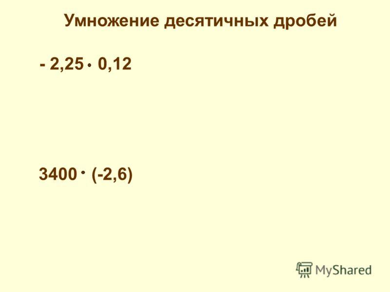 - 2,25 0,12 3400 (-2,6) Умножение десятичных дробей