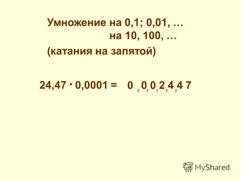 24,47 0,0001 =,,, 2 4 4 7 000,, Умножение на 0,1; 0,01, … на 10, 100, … (катания на запятой)