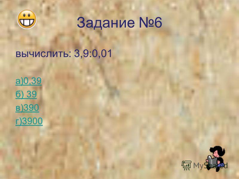 Задание 6 вычислить: 3,9:0,01 а)0,39 б) 39 в)390 г)3900
