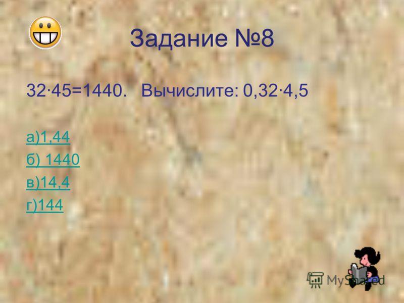 Задание 8 3245=1440. Вычислите: 0,324,5 а)1,44 б) 1440 в)14,4 г)144