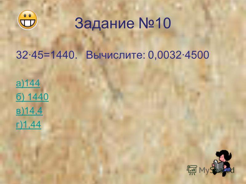 Задание 10 3245=1440. Вычислите: 0,00324500 а)144 б) 1440 в)14,4 г)1,44