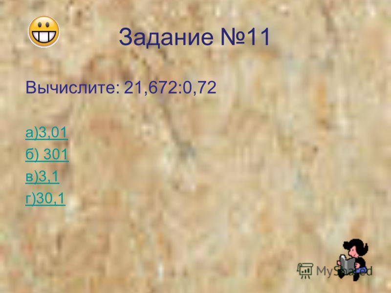 Задание 11 Вычислите: 21,672:0,72 а)3,01 б) 301 в)3,1 г)30,1