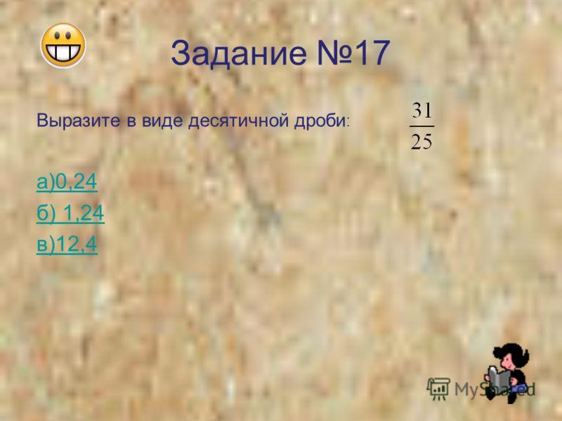 Задание 17 Выразите в виде десятичной дроби : а)0,24 б) 1,24 в)12,4
