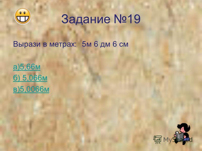 Задание 19 Вырази в метрах: 5м 6 дм 6 см а)5,66м б) 5,066м в)5,0066м