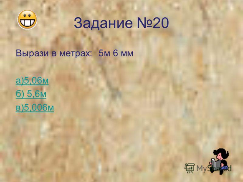 Задание 20 Вырази в метрах: 5м 6 мм а)5,06м б) 5,6м в)5,006м