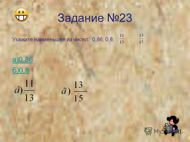 Задание 23 Укажите наименьшее из чисел: 0,86; 0,8; ; а)0,86 б)0,8