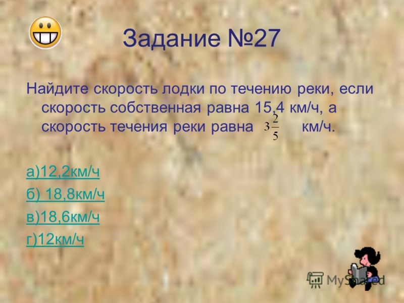 Задание 27 Найдите скорость лодки по течению реки, если скорость собственная равна 15,4 км/ч, а скорость течения реки равна км/ч. а)12,2км/ч б) 18,8км/ч в)18,6км/ч г)12км/ч