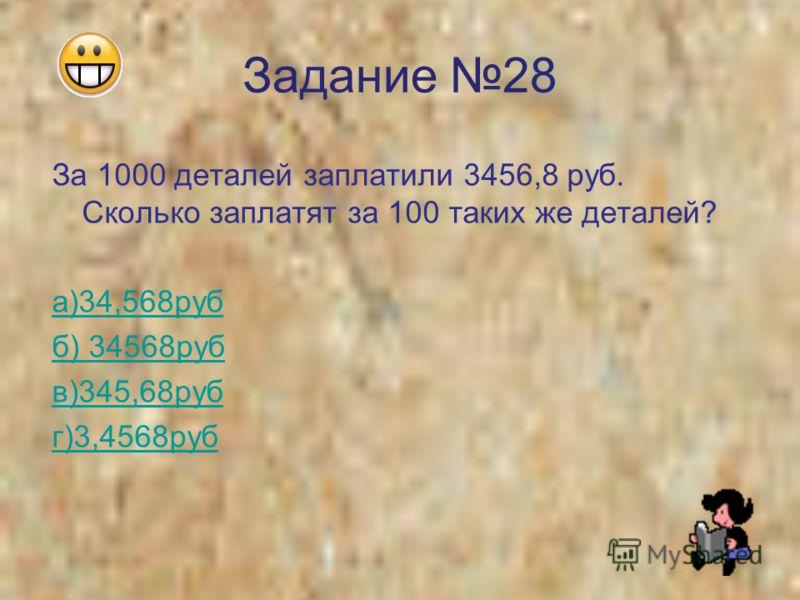 Задание 28 За 1000 деталей заплатили 3456,8 руб. Сколько заплатят за 100 таких же деталей? а)34,568руб б) 34568руб в)345,68руб г)3,4568руб