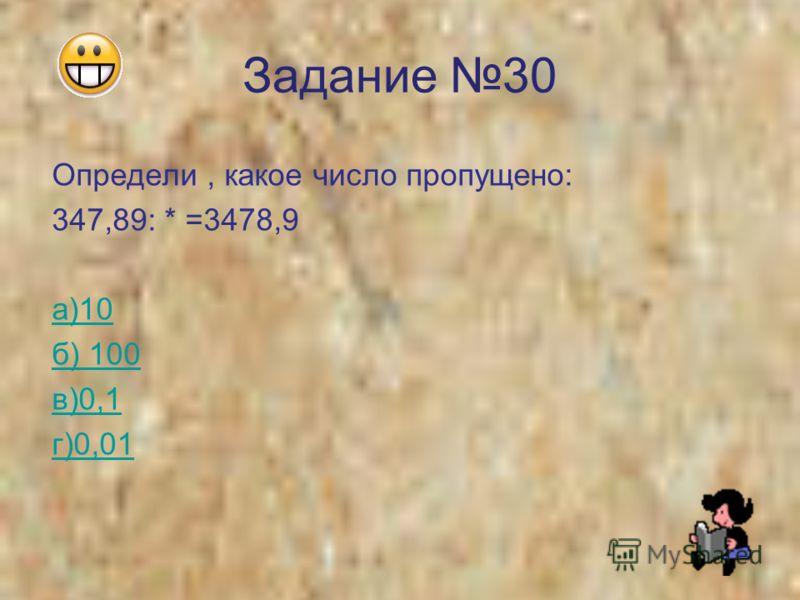 Задание 30 Определи, какое число пропущено: 347,89: * =3478,9 а)10 б) 100 в)0,1 г)0,01