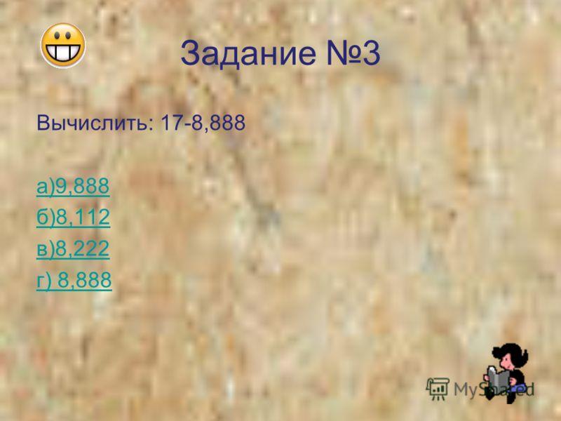 Задание 3 Вычислить: 17-8,888 а)9,888 б)8,112 в)8,222 г) 8,888