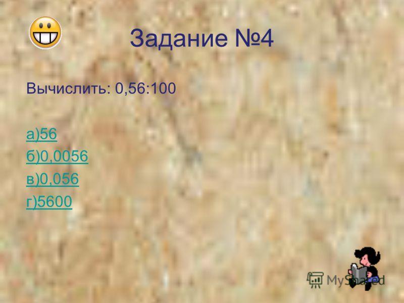 Задание 4 Вычислить: 0,56:100 а)56 б)0,0056 в)0,056 г)5600