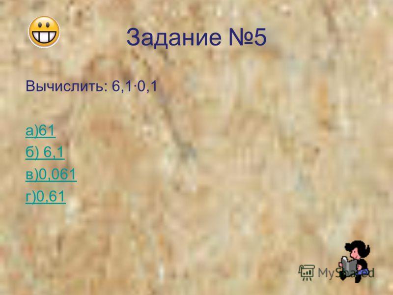 Задание 5 Вычислить: 6,10,1 а)61 б) 6,1 в)0,061 г)0,61