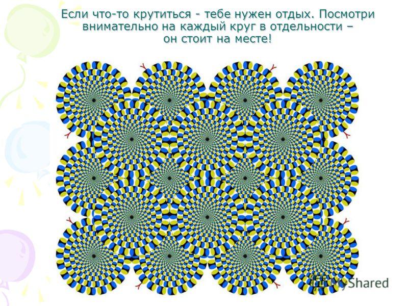 Если что-то крутиться - тебе нужен отдых. Посмотри внимательно на каждый круг в отдельности – он стоит на месте!