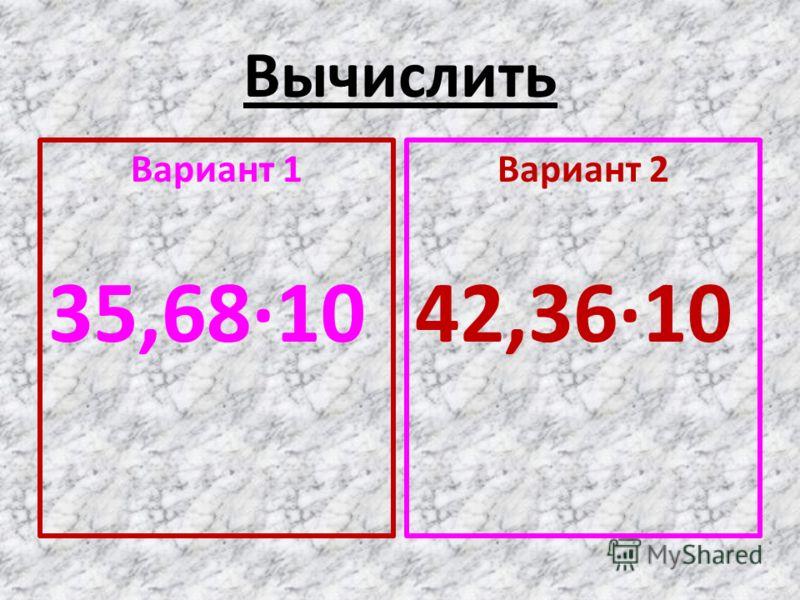 Вычислить Вариант 1 35,68·10 Вариант 2 42,36·10