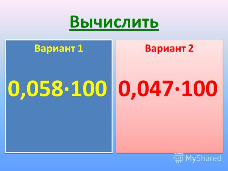 Вычислить Вариант 1 0,058·100 Вариант 1 0,058·100 Вариант 2 0,047·100 Вариант 2 0,047·100
