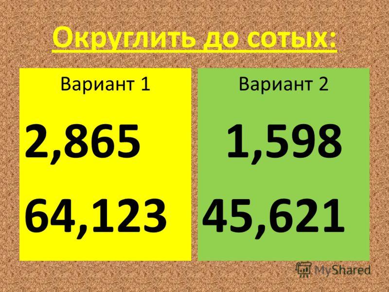 Округлить до сотых: Вариант 1 2,865 64,123 Вариант 2 1,598 45,621