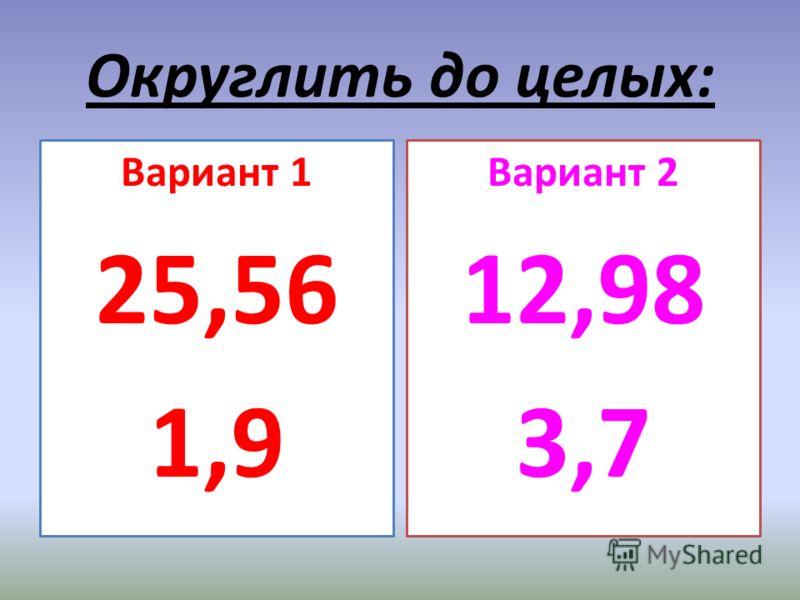 Округлить до целых: Вариант 1 25,56 1,9 Вариант 2 12,98 3,7