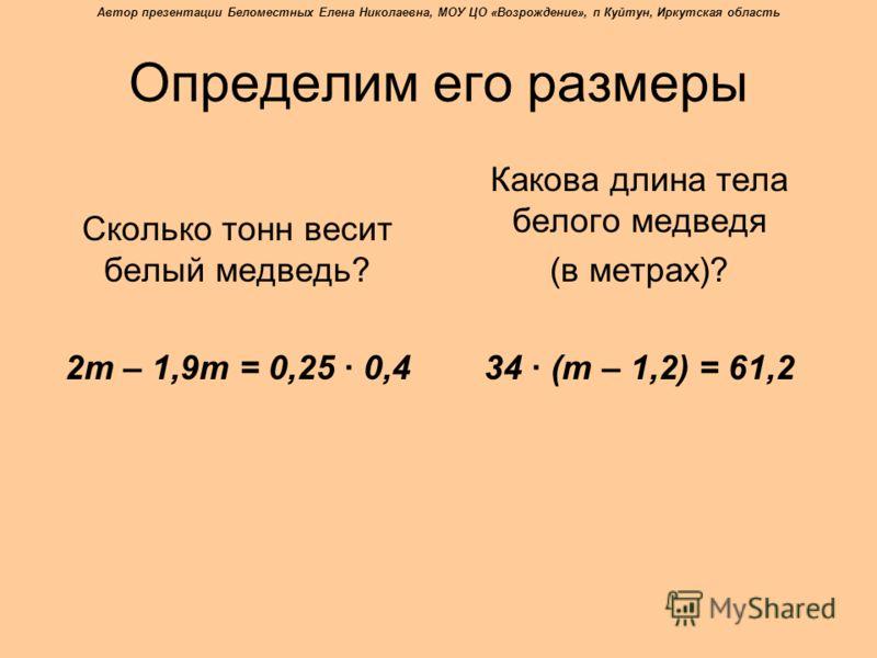 Определим его размеры Сколько тонн весит белый медведь? 2m – 1,9m = 0,25 · 0,4 Какова длина тела белого медведя (в метрах)? 34 · (m – 1,2) = 61,2 Автор презентации Беломестных Елена Николаевна, МОУ ЦО «Возрождение», п Куйтун, Иркутская область