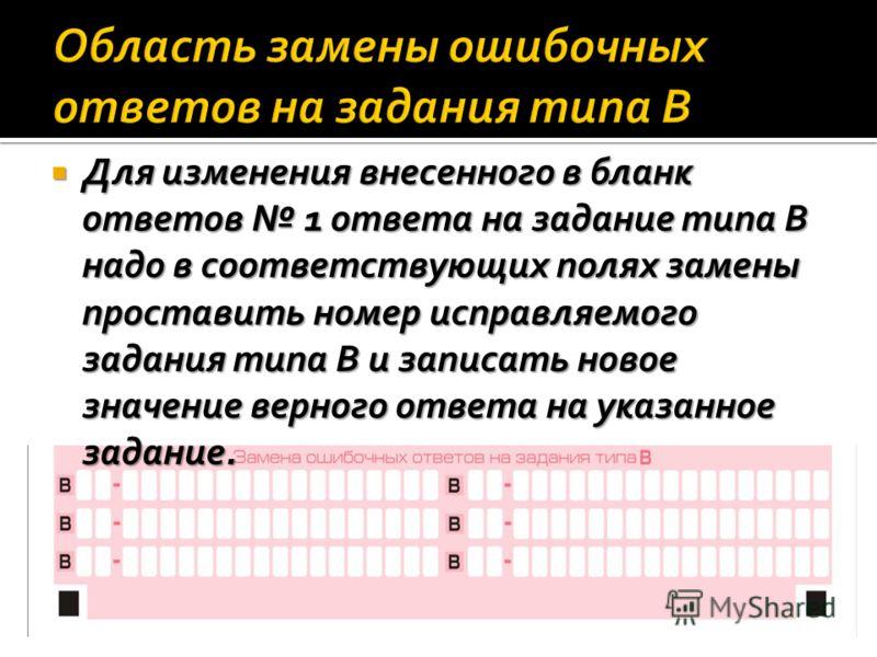 Для изменения внесенного в бланк ответов 1 ответа на задание типа В надо в соответствующих полях замены проставить номер исправляемого задания типа В и записать новое значение верного ответа на указанное задание. Для изменения внесенного в бланк отве