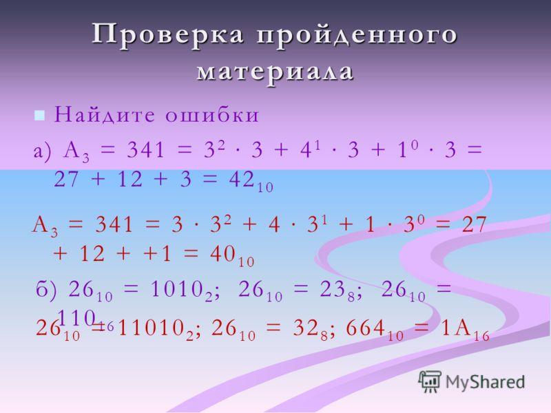 Проверка пройденного материала Найдите ошибки а) А 3 = 341 = 3 2 3 + 4 1 3 + 1 0 3 = 27 + 12 + 3 = 42 10 А 3 = 341 = 3 3 2 + 4 3 1 + 1 3 0 = 27 + 12 + +1 = 40 10 б) 26 10 = 1010 2 ; 26 10 = 23 8 ; 26 10 = 110 16 26 10 = 11010 2 ; 26 10 = 32 8 ; 664 1